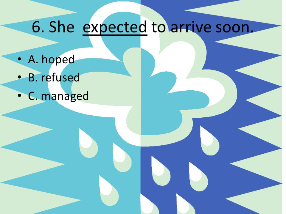 6. She expected to arrive soon.