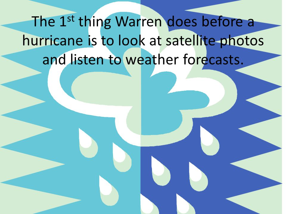 The 1st thing Warren does before a hurricane is to look at satellite photos and listen to weather forecasts.