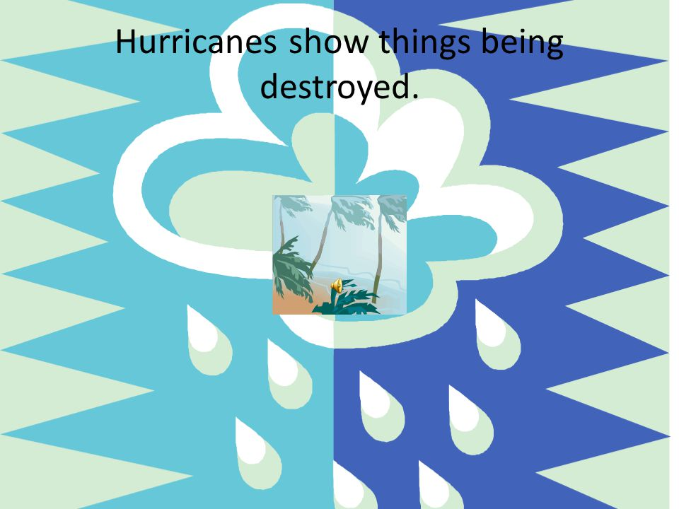 Hurricanes show things being destroyed.