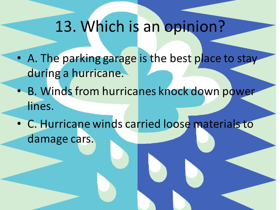 13. Which is an opinion A. The parking garage is the best place to stay during a hurricane. B. Winds from hurricanes knock down power lines.