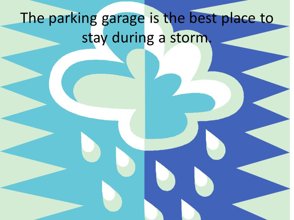 The parking garage is the best place to stay during a storm.