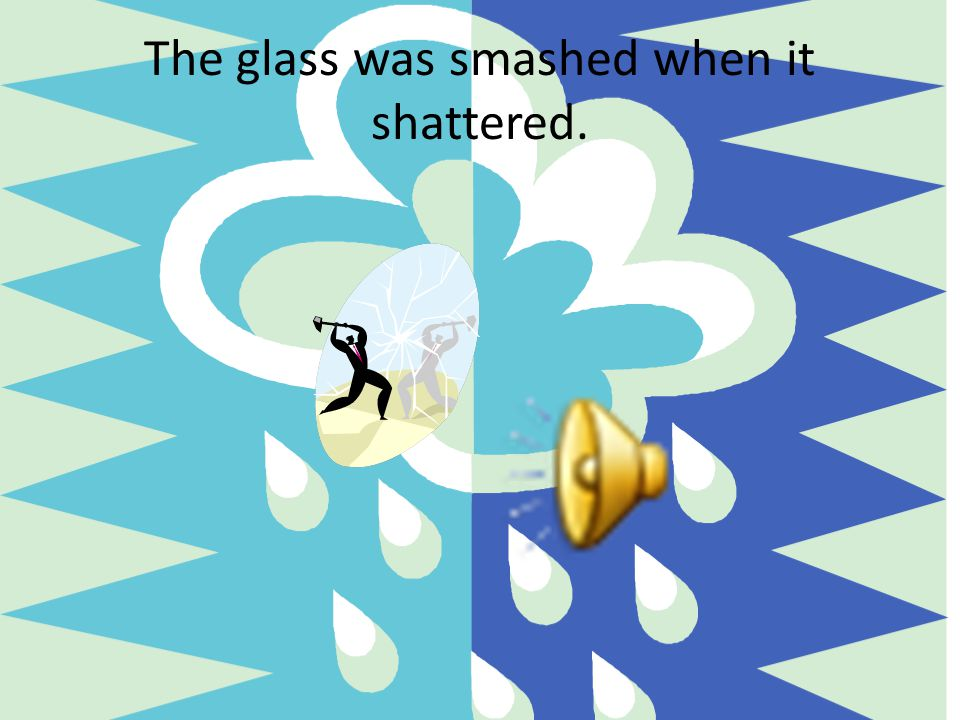 The glass was smashed when it shattered.
