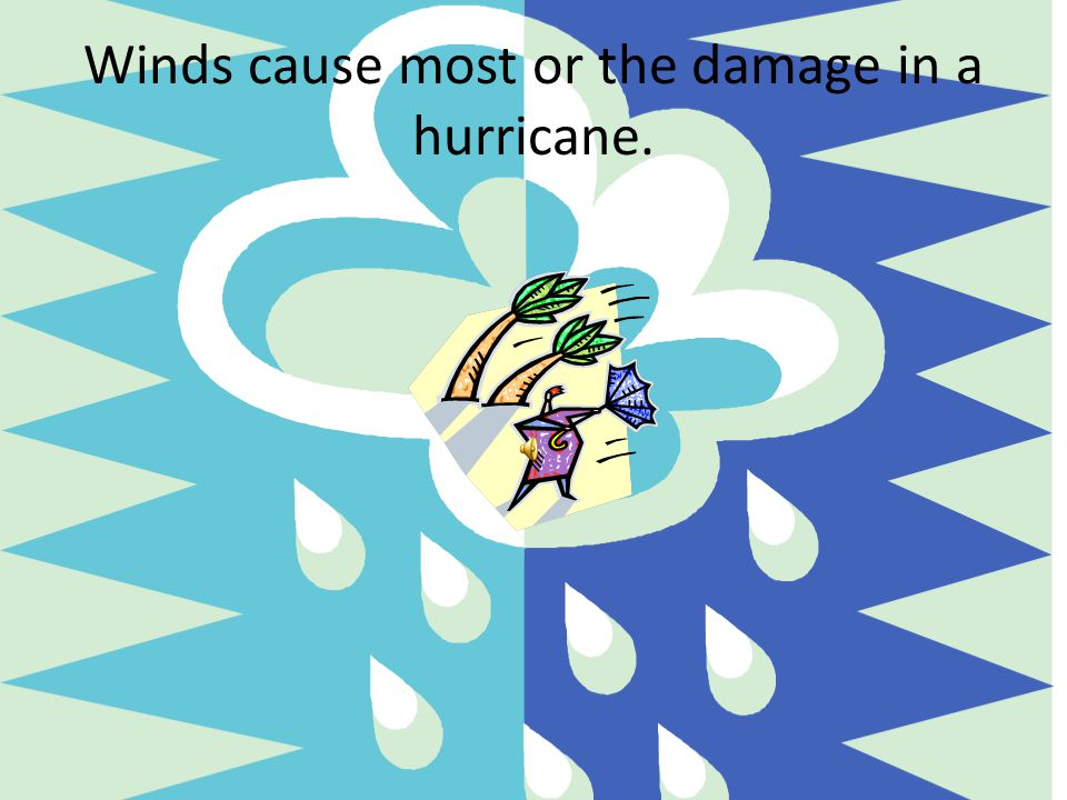 Winds cause most or the damage in a hurricane.