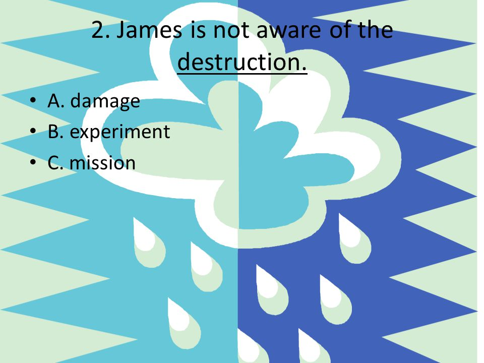 2. James is not aware of the destruction.