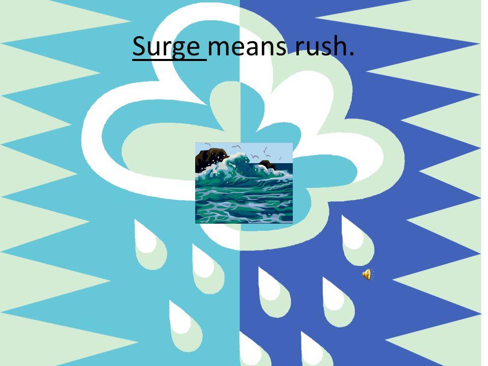 Surge means rush.