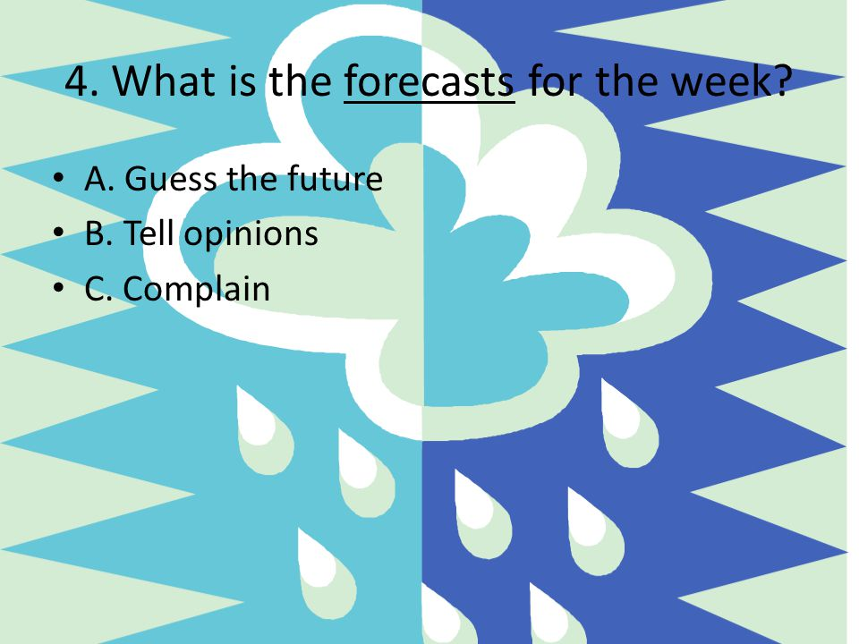 4. What is the forecasts for the week