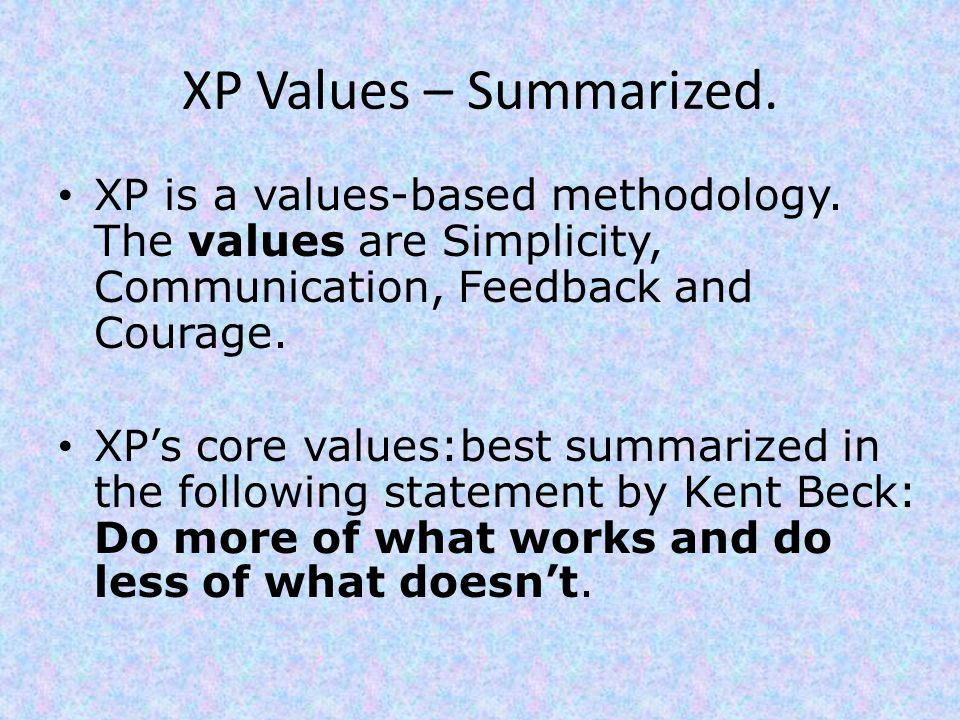 XP Values – Summarized. XP is a values-based methodology. The values are Simplicity, Communication, Feedback and Courage.