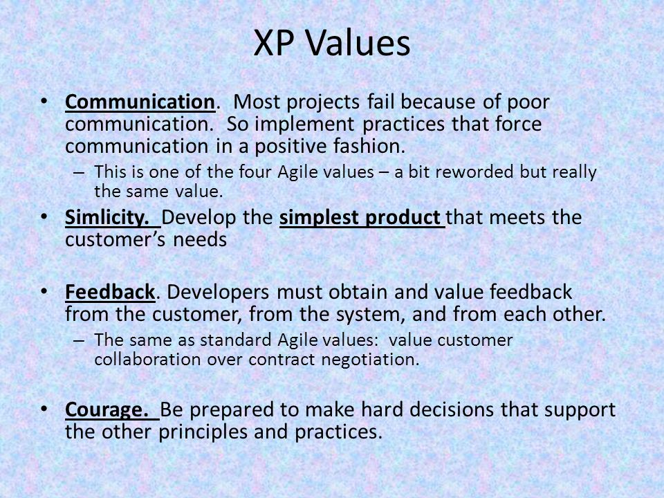 XP Values Communication. Most projects fail because of poor communication. So implement practices that force communication in a positive fashion.