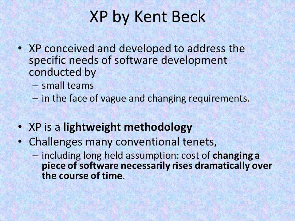 XP by Kent Beck XP conceived and developed to address the specific needs of software development conducted by.