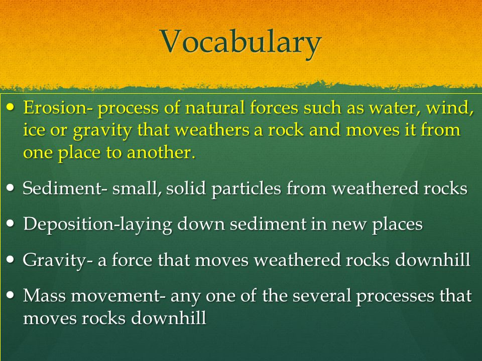Vocabulary Erosion- process of natural forces such as water, wind, ice or gravity that weathers a rock and moves it from one place to another.