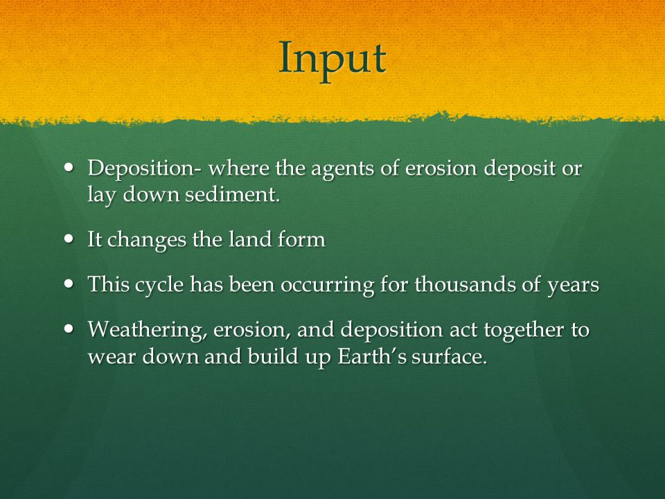 Input Deposition- where the agents of erosion deposit or lay down sediment. It changes the land form.