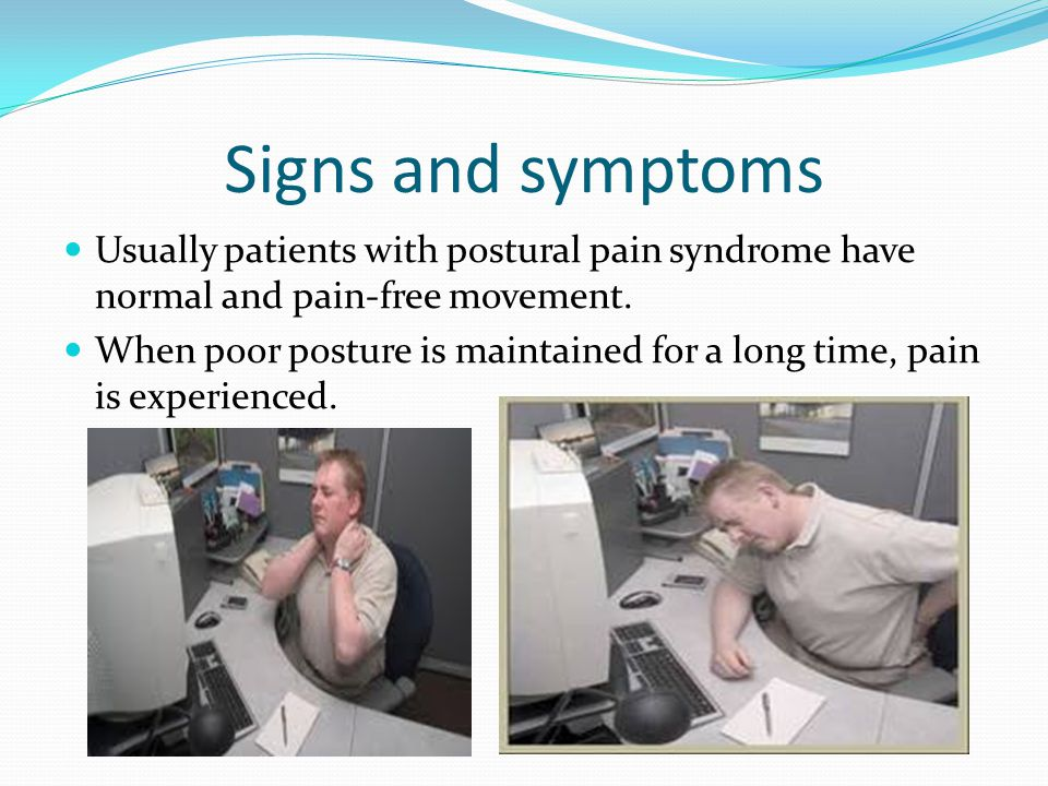 Signs and symptoms Usually patients with postural pain syndrome have normal and pain-free movement.