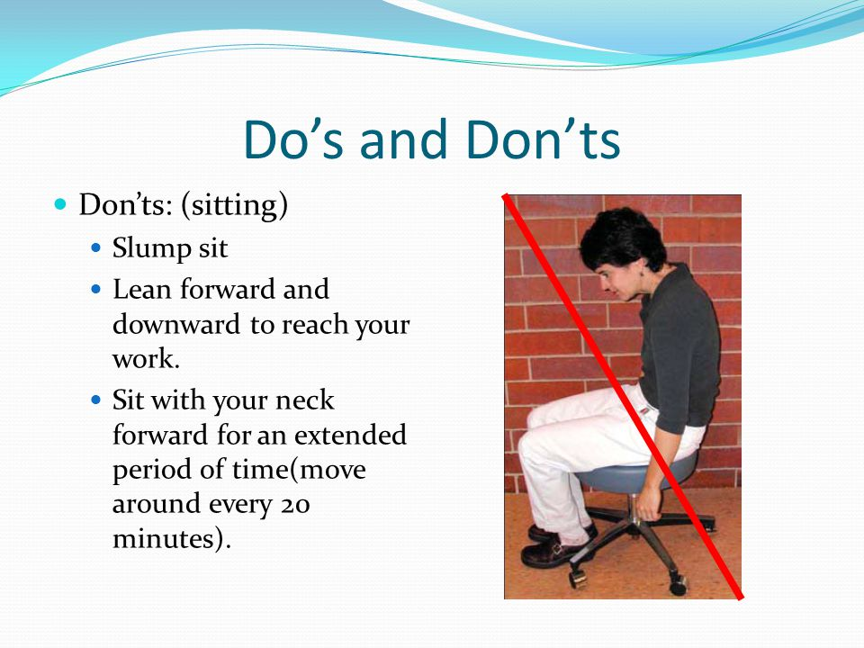 Do's and Don'ts Don'ts: (sitting) Slump sit