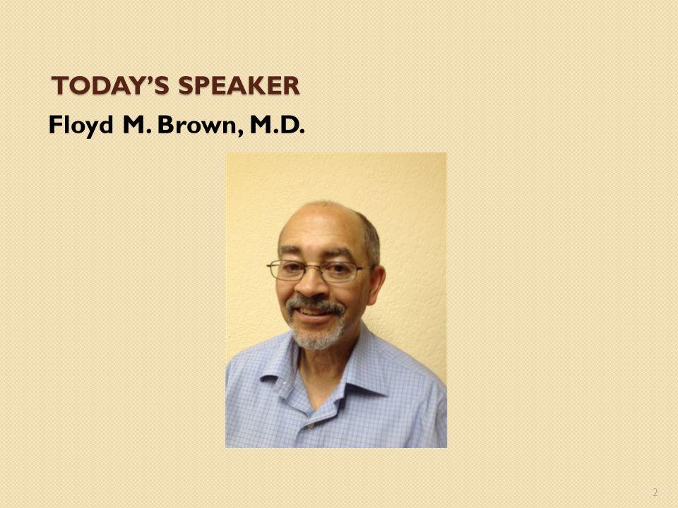 Today's Speaker Floyd M. Brown, M.D.
