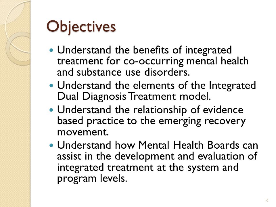 Objectives Understand the benefits of integrated treatment for co-occurring mental health and substance use disorders.