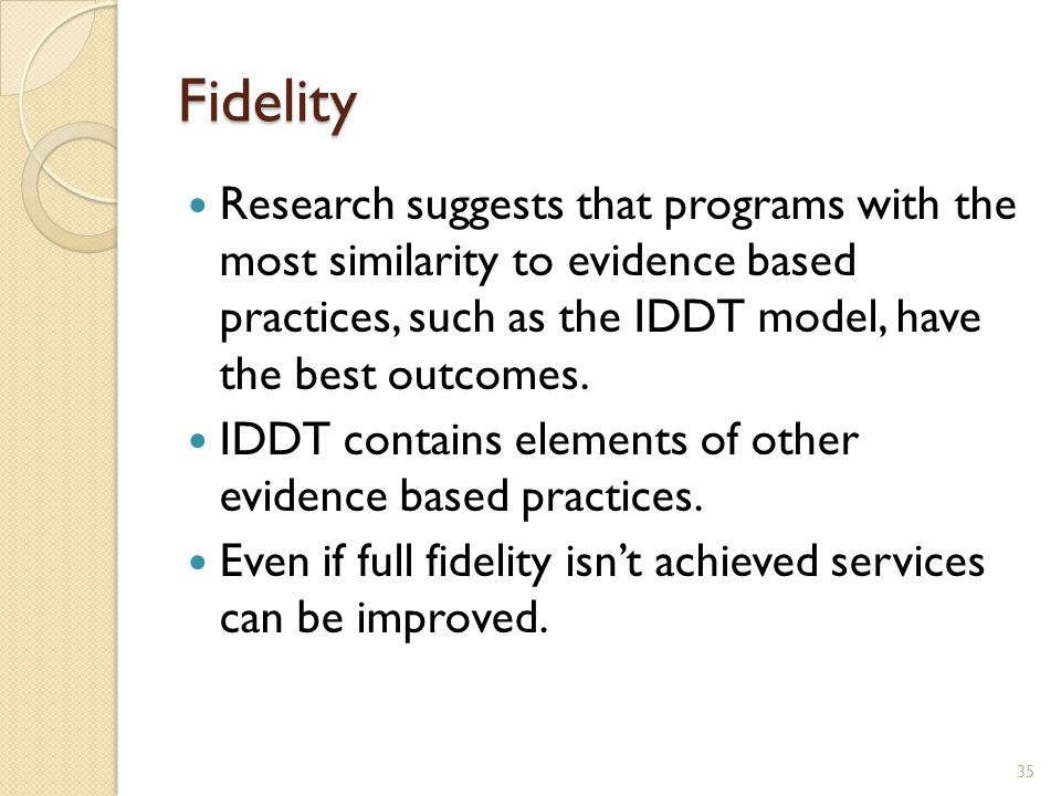 Fidelity Research suggests that programs with the most similarity to evidence based practices, such as the IDDT model, have the best outcomes.