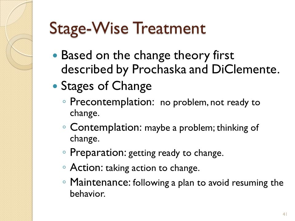 Stage-Wise Treatment Based on the change theory first described by Prochaska and DiClemente. Stages of Change.
