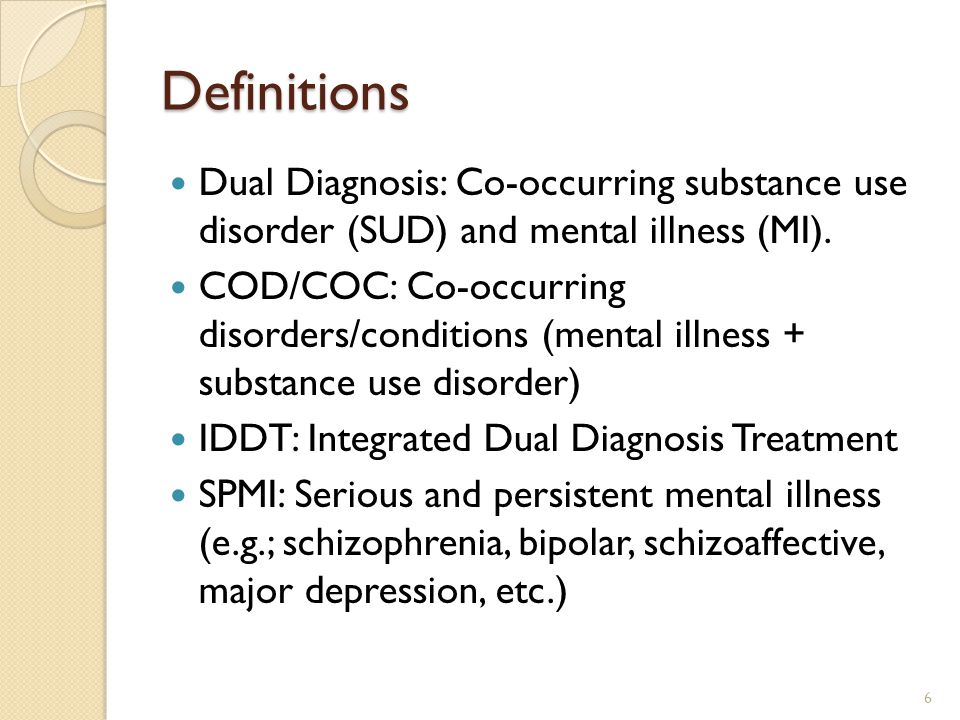 Definitions Dual Diagnosis: Co-occurring substance use disorder (SUD) and mental illness (MI).