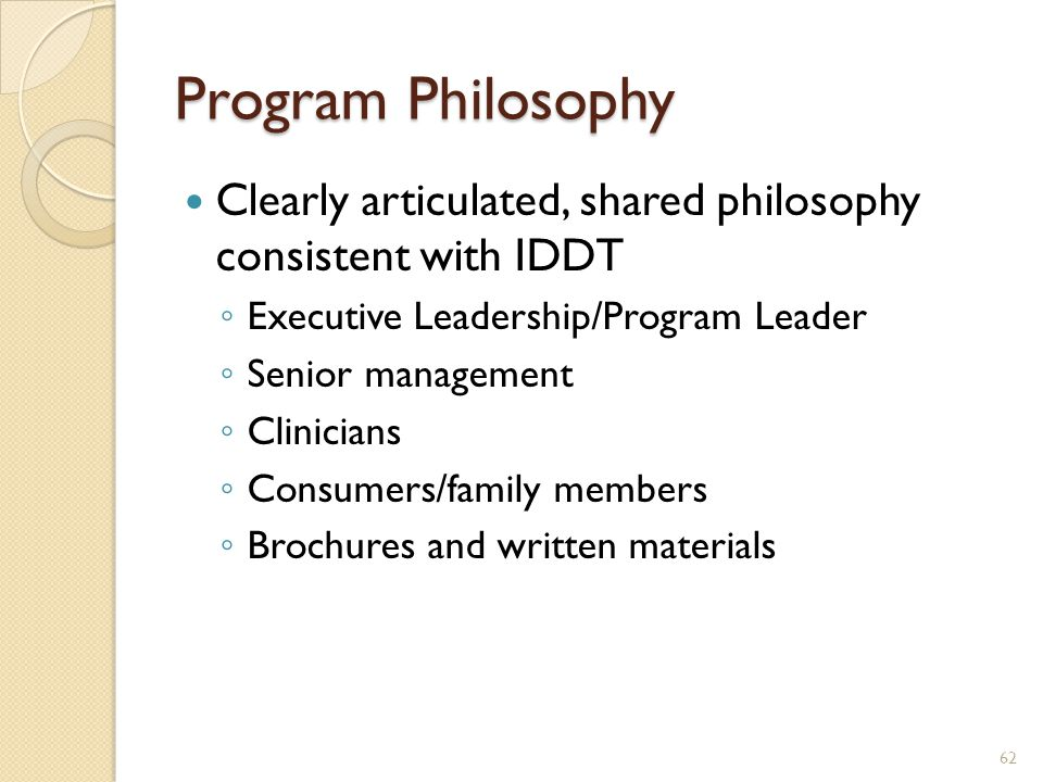 Program Philosophy Clearly articulated, shared philosophy consistent with IDDT. Executive Leadership/Program Leader.