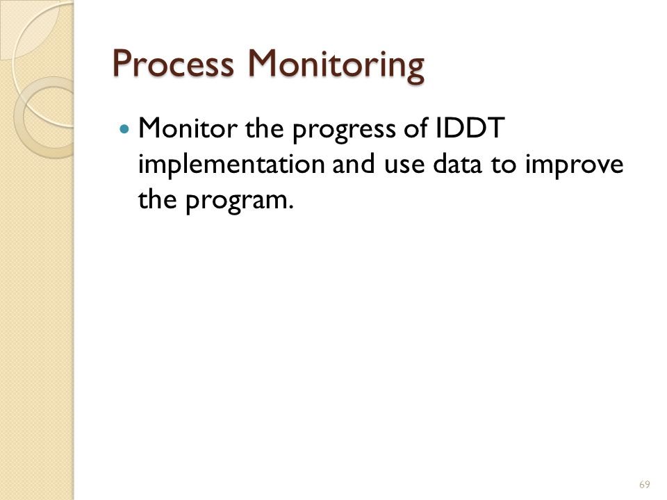 Process Monitoring Monitor the progress of IDDT implementation and use data to improve the program.
