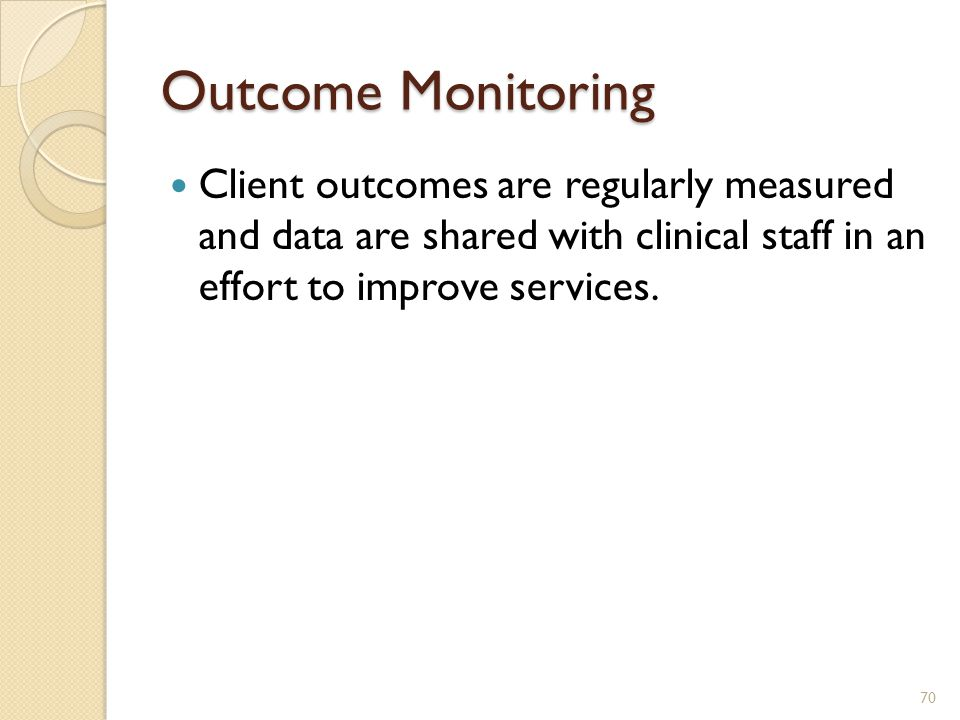 Outcome Monitoring Client outcomes are regularly measured and data are shared with clinical staff in an effort to improve services.