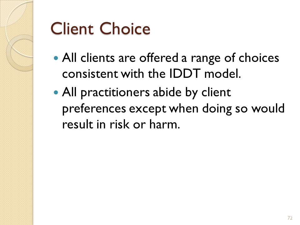Client Choice All clients are offered a range of choices consistent with the IDDT model.
