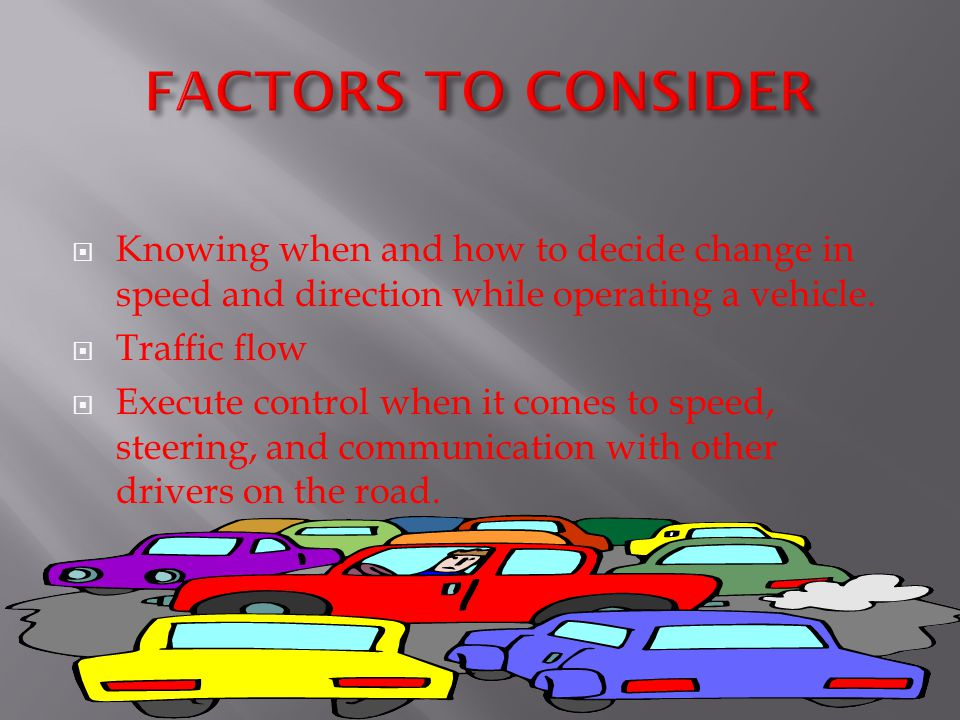 FACTORS TO CONSIDER Knowing when and how to decide change in speed and direction while operating a vehicle.