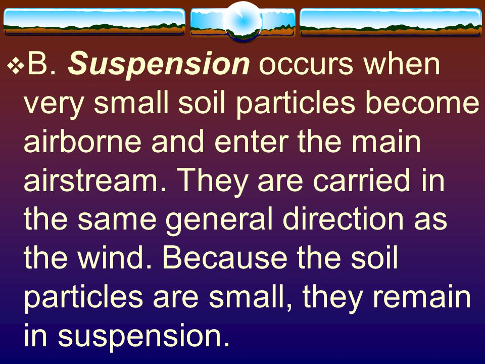 B. Suspension occurs when very small soil particles become airborne and enter the main airstream.