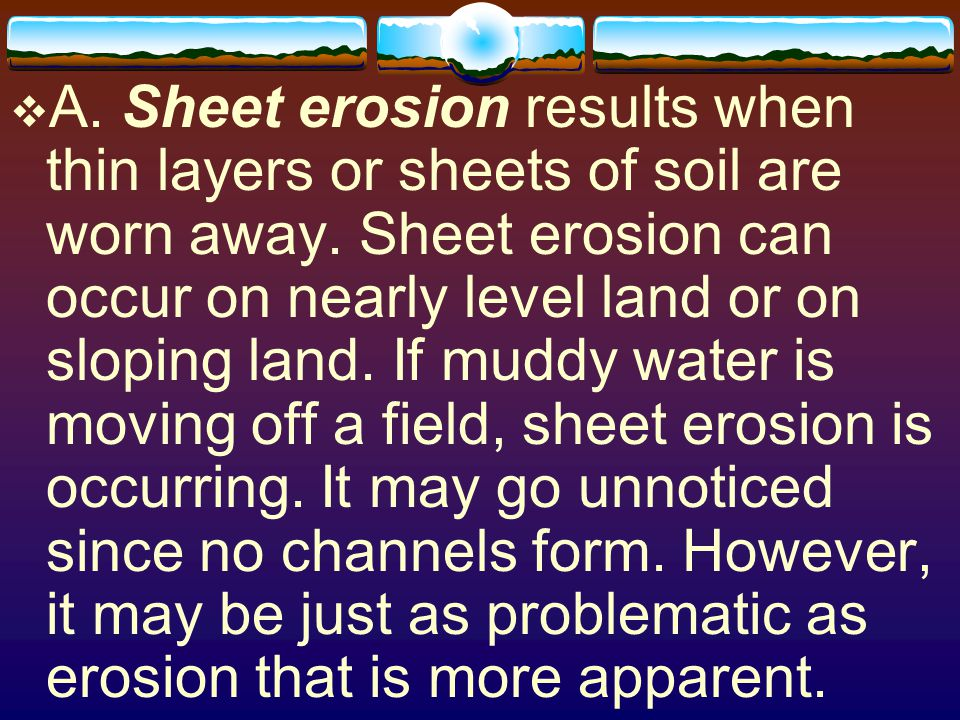 A. Sheet erosion results when thin layers or sheets of soil are worn away.
