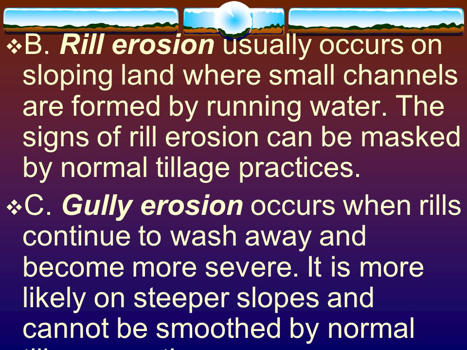 B. Rill erosion usually occurs on sloping land where small channels are formed by running water. The signs of rill erosion can be masked by normal tillage practices.