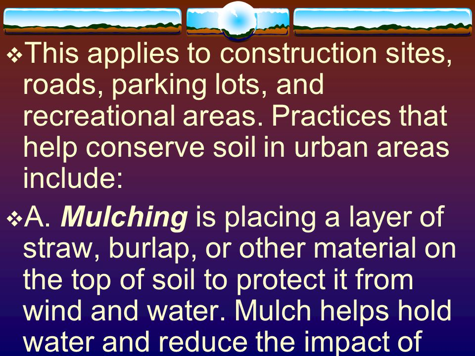 This applies to construction sites, roads, parking lots, and recreational areas. Practices that help conserve soil in urban areas include: