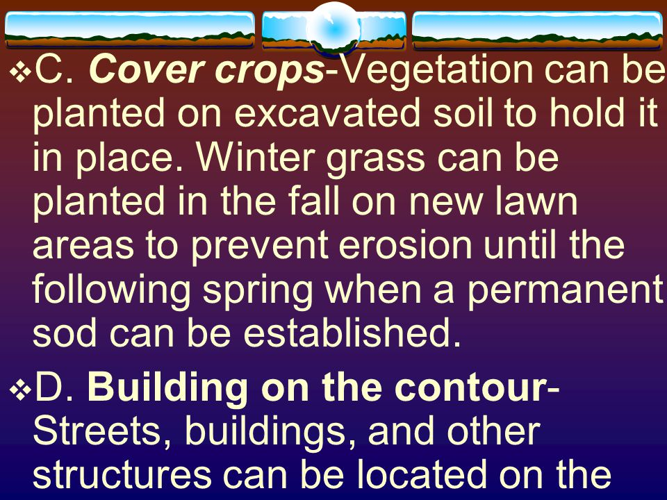 C. Cover crops-Vegetation can be planted on excavated soil to hold it in place. Winter grass can be planted in the fall on new lawn areas to prevent erosion until the following spring when a permanent sod can be established.