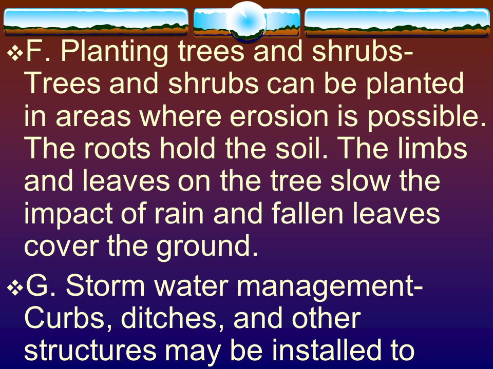 F. Planting trees and shrubs-Trees and shrubs can be planted in areas where erosion is possible. The roots hold the soil. The limbs and leaves on the tree slow the impact of rain and fallen leaves cover the ground.