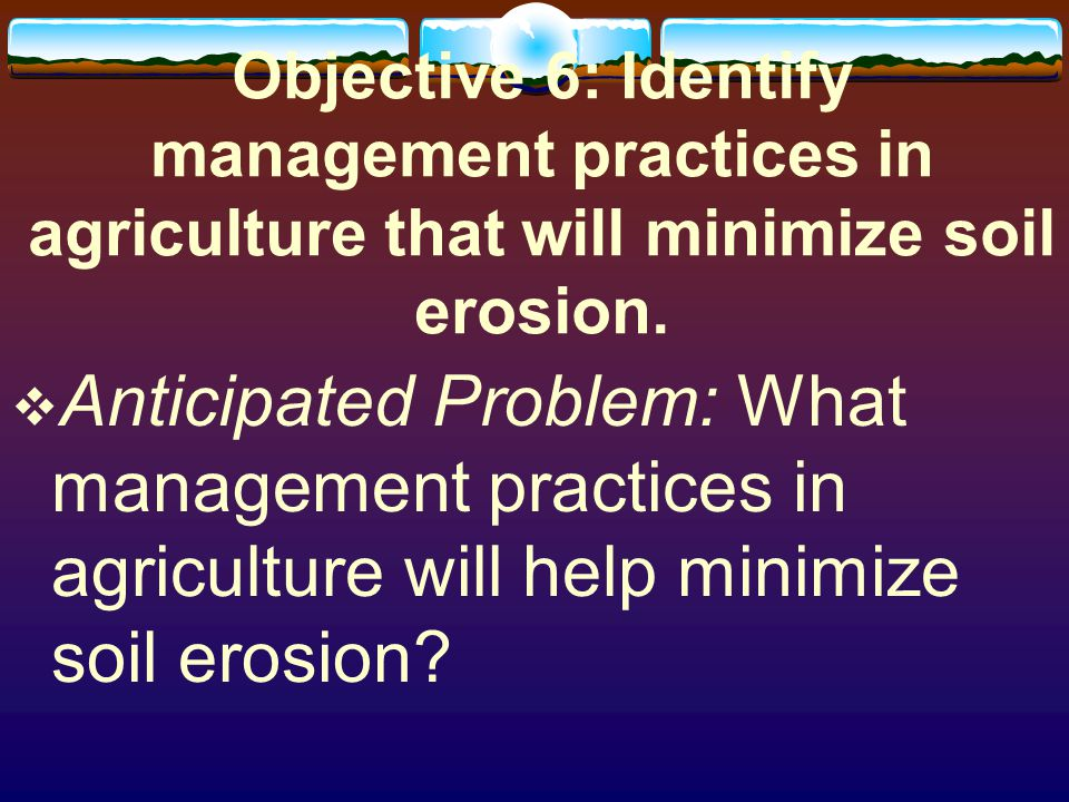 Objective 6: Identify management practices in agriculture that will minimize soil erosion.