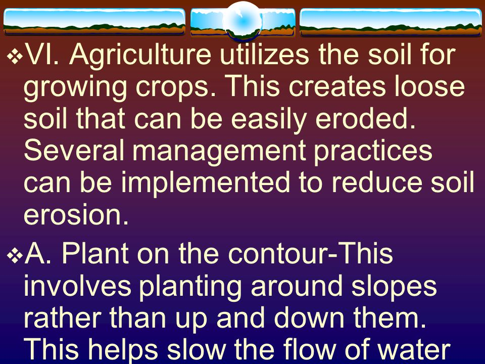 VI. Agriculture utilizes the soil for growing crops