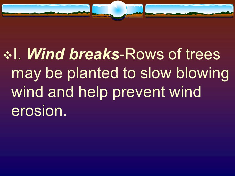 I. Wind breaks-Rows of trees may be planted to slow blowing wind and help prevent wind erosion.