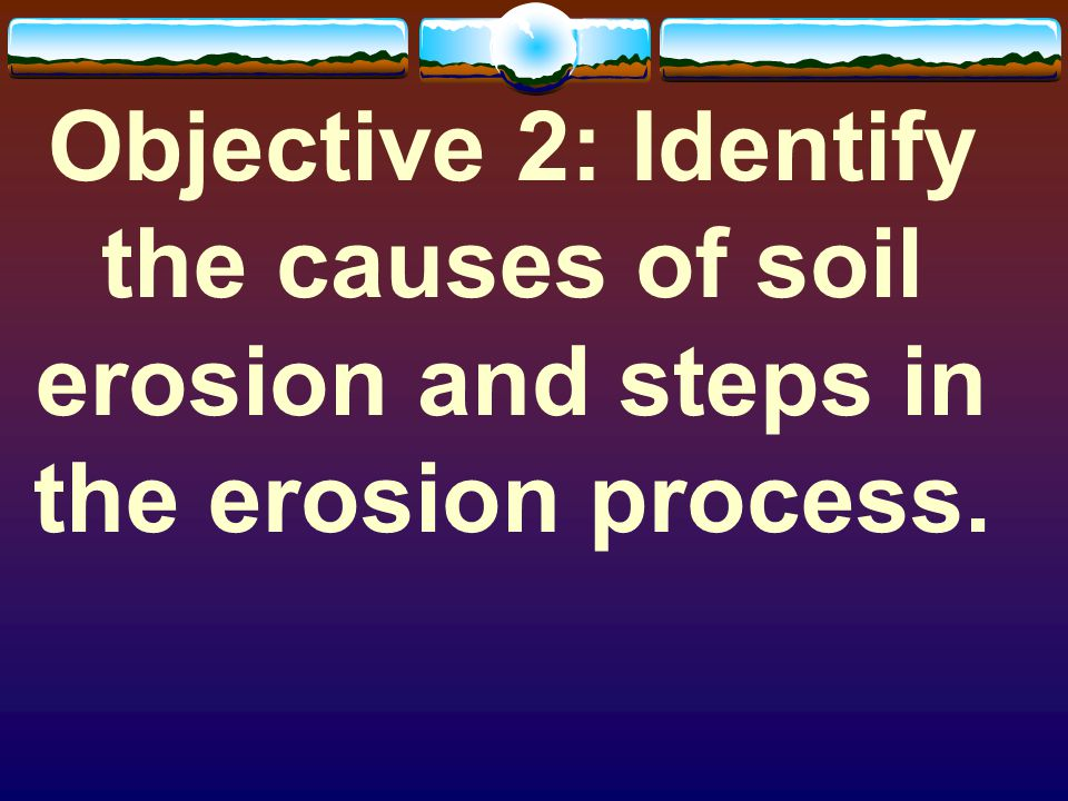 Objective 2: Identify the causes of soil erosion and steps in the erosion process.