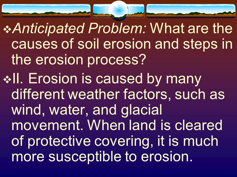 Anticipated Problem: What are the causes of soil erosion and steps in the erosion process