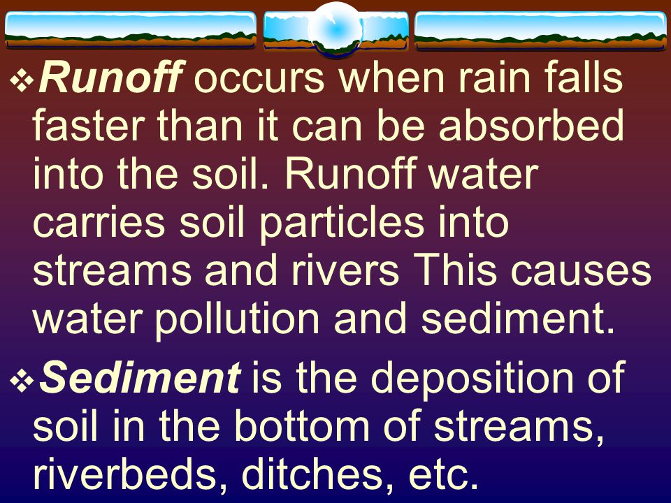 Runoff occurs when rain falls faster than it can be absorbed into the soil. Runoff water carries soil particles into streams and rivers This causes water pollution and sediment.