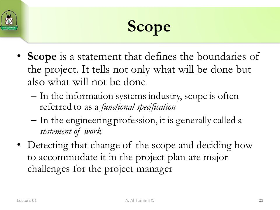 Scope Scope is a statement that defines the boundaries of the project. It tells not only what will be done but also what will not be done.