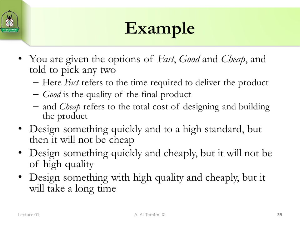 Example You are given the options of Fast, Good and Cheap, and told to pick any two. Here Fast refers to the time required to deliver the product.
