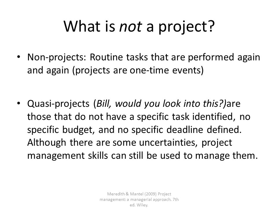 What is not a project Non-projects: Routine tasks that are performed again and again (projects are one-time events)