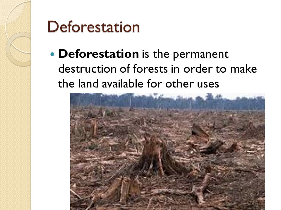 Deforestation Deforestation is the permanent destruction of forests in order to make the land available for other uses.