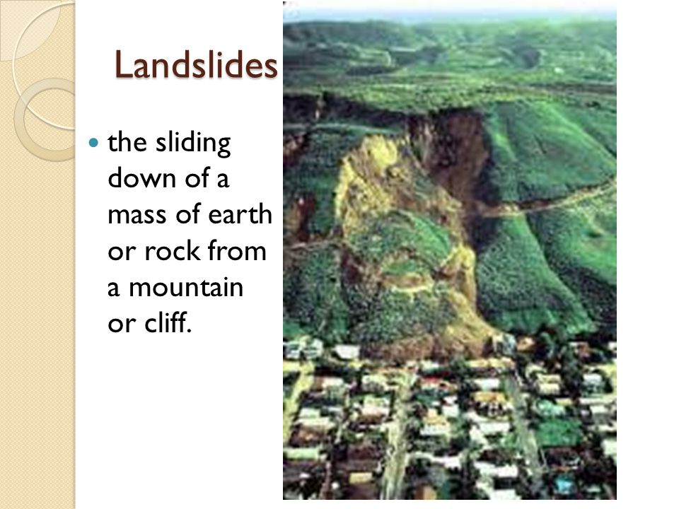 Landslides the sliding down of a mass of earth or rock from a mountain or cliff.