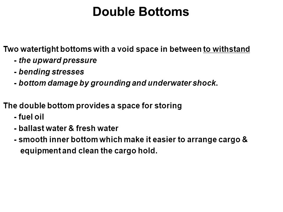 Double Bottoms Two watertight bottoms with a void space in between to withstand. - the upward pressure.