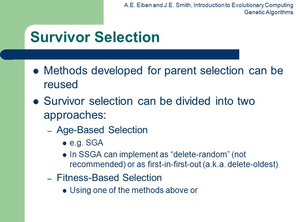 Survivor Selection Methods developed for parent selection can be reused. Survivor selection can be divided into two approaches: