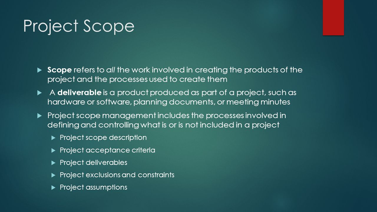 Project Scope Scope refers to all the work involved in creating the products of the project and the processes used to create them.