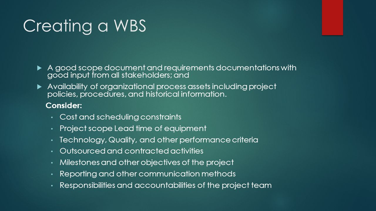 Creating a WBS A good scope document and requirements documentations with good input from all stakeholders; and.