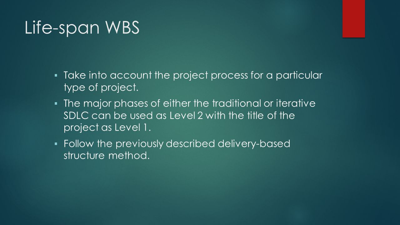 Life-span WBS Take into account the project process for a particular type of project.