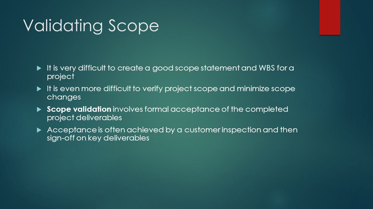 Validating Scope It is very difficult to create a good scope statement and WBS for a project.